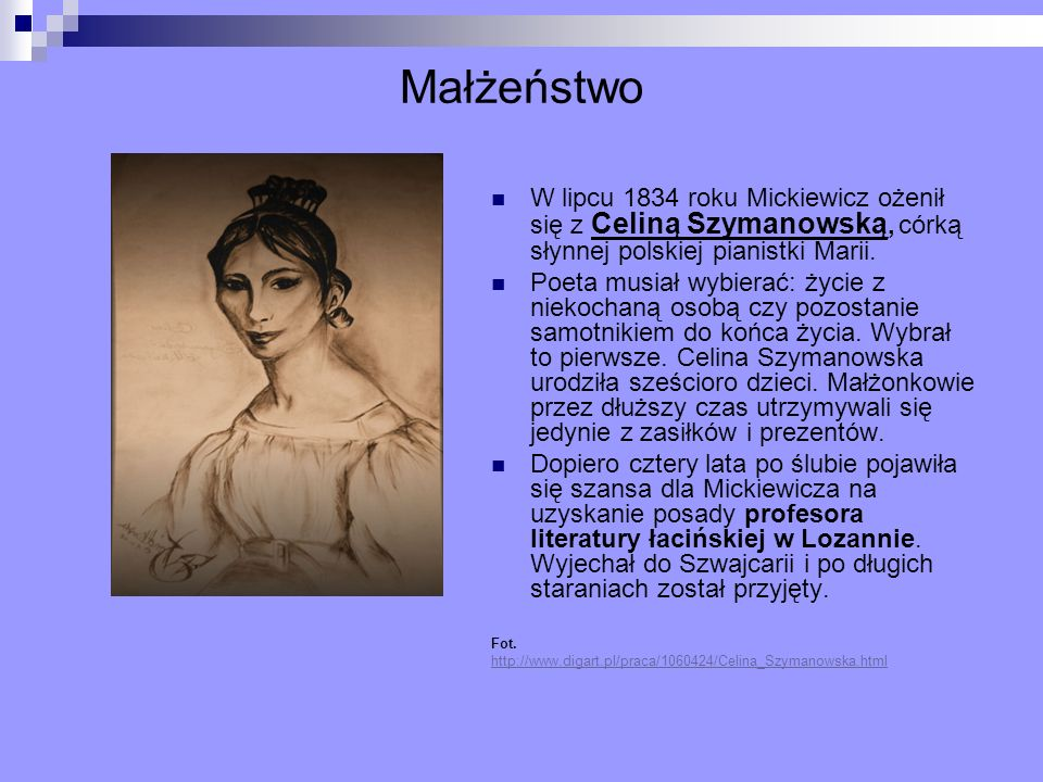 MałżeństwoW lipcu 1834 roku Mickiewicz ożenił się z Celiną Szymanowską, córką słynnej polskiej pianistki Marii.