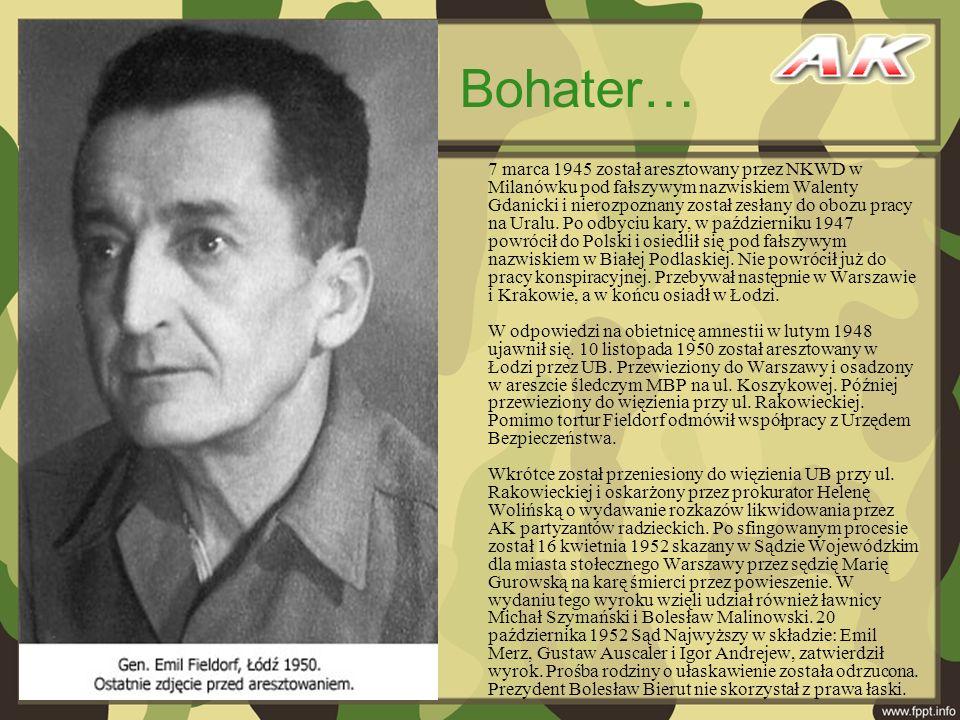 7 marca 1945 został aresztowany przez NKWD w Milanówku pod fałszywym nazwiskiem Walenty Gdanicki i nierozpoznany został zesłany do obozu pracy na Uralu. Po odbyciu kary, w październiku 1947 powrócił do Polski i osiedlił się pod fałszywym nazwiskiem w Białej Podlaskiej. Nie powrócił już do pracy konspiracyjnej. Przebywał następnie w Warszawie i Krakowie, a w końcu osiadł w Łodzi. W odpowiedzi na obietnicę amnestii w lutym 1948 ujawnił się. 10 listopada 1950 został aresztowany w Łodzi przez UB. Przewieziony do Warszawy i osadzony w areszcie śledczym MBP na ul. Koszykowej. Później przewieziony do więzienia przy ul. Rakowieckiej. Pomimo tortur Fieldorf odmówił współpracy z Urzędem Bezpieczeństwa. Wkrótce został przeniesiony do więzienia UB przy ul. Rakowieckiej i oskarżony przez prokurator Helenę Wolińską o wydawanie rozkazów likwidowania przez AK partyzantów radzieckich. Po sfingowanym procesie został 16 kwietnia 1952 skazany w Sądzie Wojewódzkim dla miasta stołecznego Warszawy przez sędzię Marię Gurowską na karę śmierci przez powieszenie. W wydaniu tego wyroku wzięli udział również ławnicy Michał Szymański i Bolesław Malinowski. 20 października 1952 Sąd Najwyższy w składzie: Emil Merz, Gustaw Auscaler i Igor Andrejew, zatwierdził wyrok. Prośba rodziny o ułaskawienie została odrzucona. Prezydent Bolesław Bierut nie skorzystał z prawa łaski.