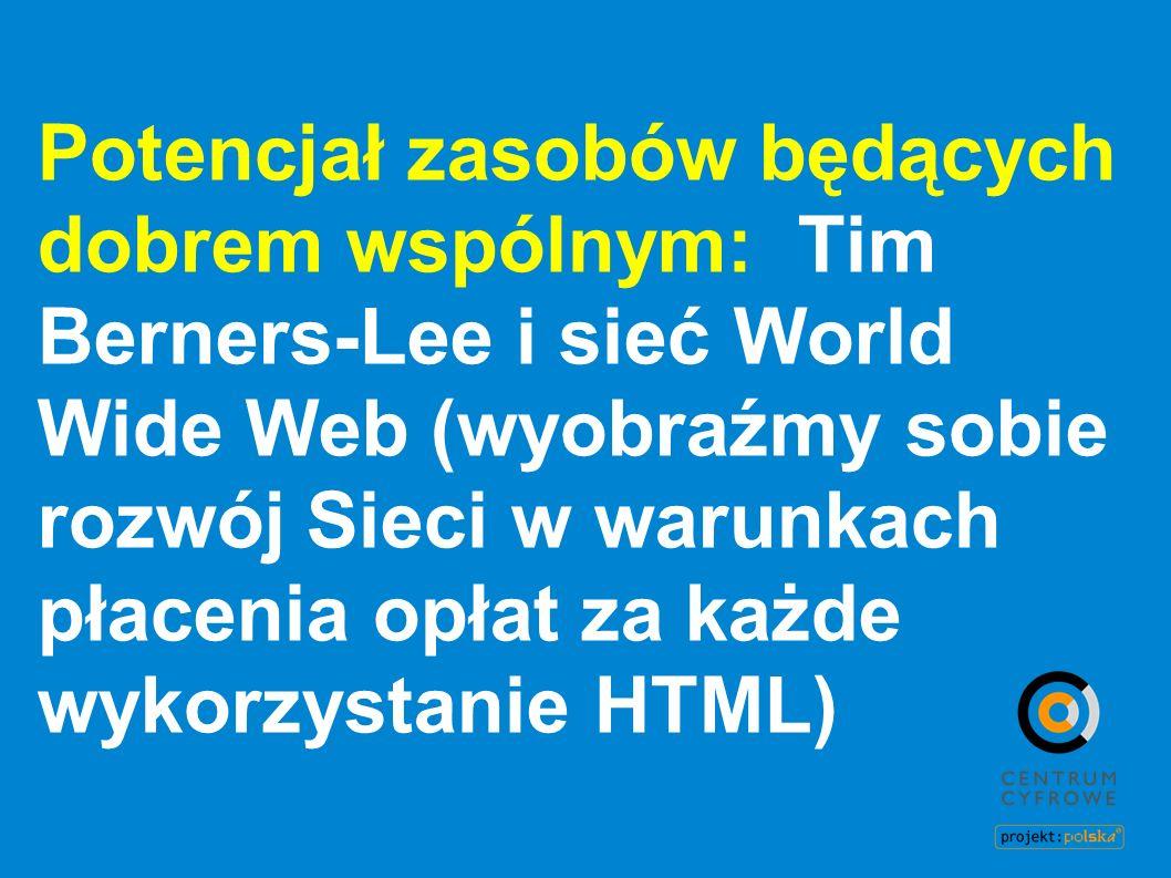 Potencjał zasobów będących dobrem wspólnym: Tim Berners-Lee i sieć World Wide Web (wyobraźmy sobie rozwój Sieci w warunkach płacenia opłat za każde wykorzystanie HTML)