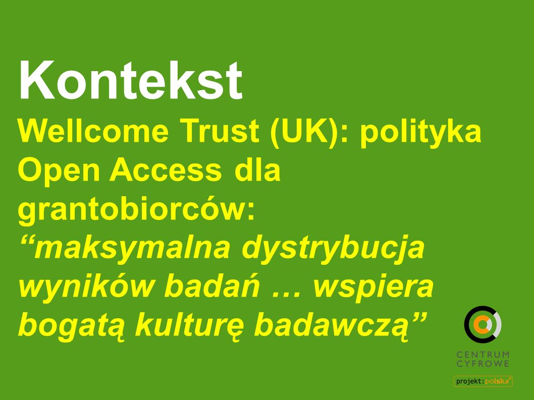 Kontekst Wellcome Trust (UK): polityka Open Access dla grantobiorców: maksymalna dystrybucja wyników badań … wspiera bogatą kulturę badawczą
