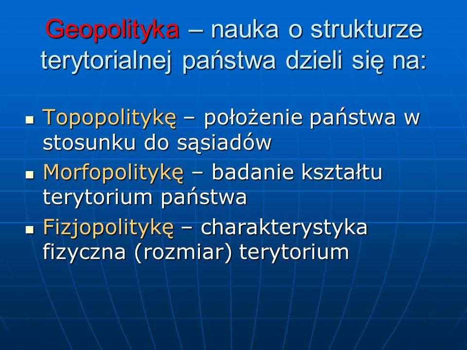 Geopolityka – nauka o strukturze terytorialnej państwa dzieli się na: