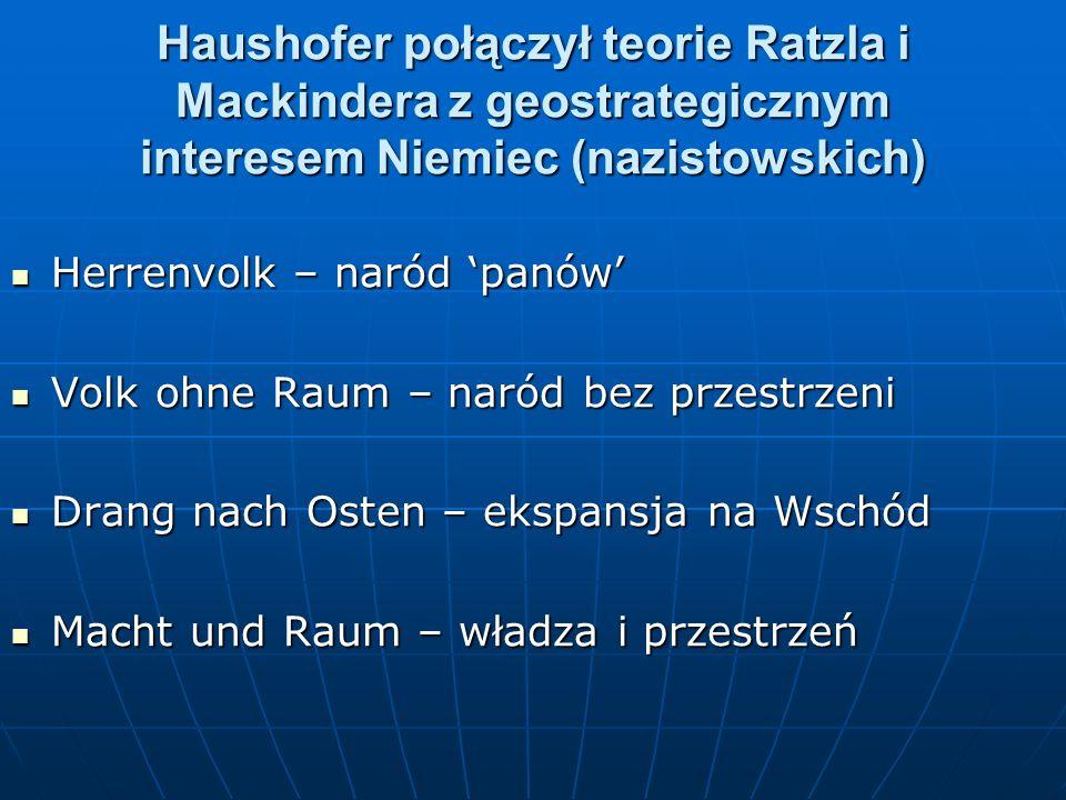 Haushofer połączył teorie Ratzla i Mackindera z geostrategicznym interesem Niemiec (nazistowskich)