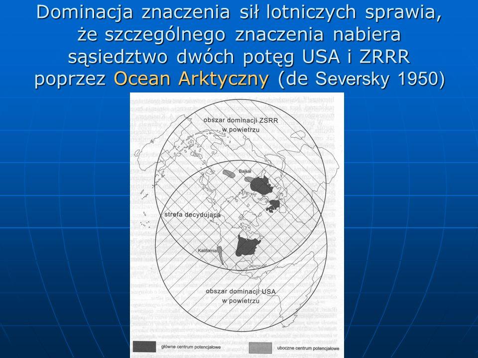 Dominacja znaczenia sił lotniczych sprawia, że szczególnego znaczenia nabiera sąsiedztwo dwóch potęg USA i ZRRR poprzez Ocean Arktyczny (de Seversky 1950)