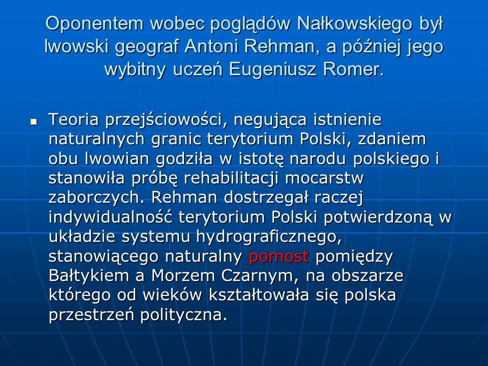Oponentem wobec poglądów Nałkowskiego był lwowski geograf Antoni Rehman, a później jego wybitny uczeń Eugeniusz Romer.
