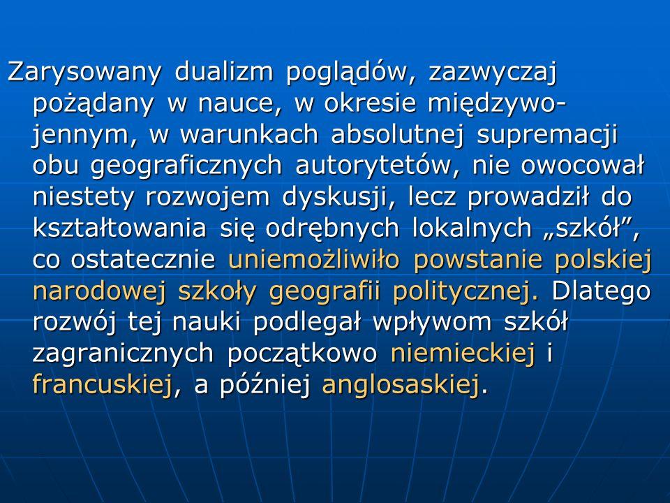 """Zarysowany dualizm poglądów, zazwyczaj pożądany w nauce, w okresie międzywo-jennym, w warunkach absolutnej supremacji obu geograficznych autorytetów, nie owocował niestety rozwojem dyskusji, lecz prowadził do kształtowania się odrębnych lokalnych """"szkół , co ostatecznie uniemożliwiło powstanie polskiej narodowej szkoły geografii politycznej."""
