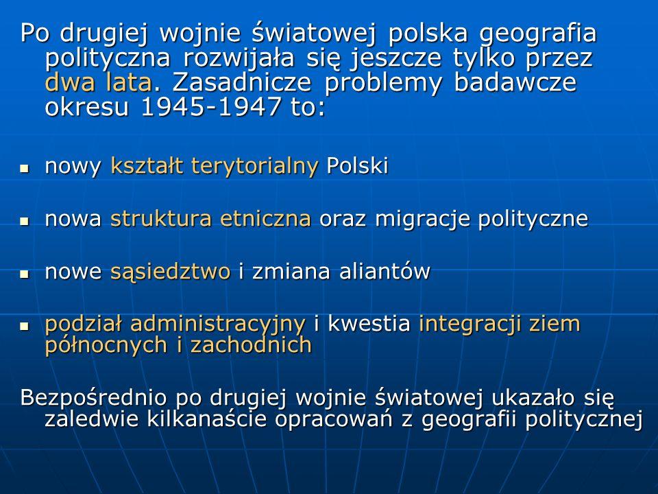 Po drugiej wojnie światowej polska geografia polityczna rozwijała się jeszcze tylko przez dwa lata. Zasadnicze problemy badawcze okresu 1945-1947 to: