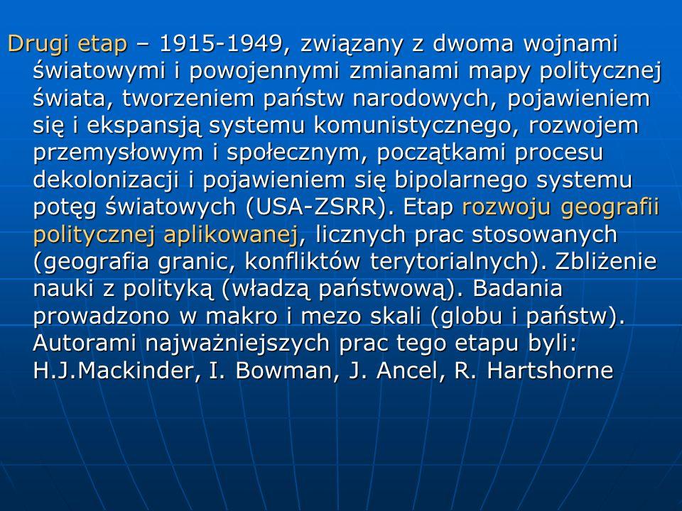Drugi etap – 1915-1949, związany z dwoma wojnami światowymi i powojennymi zmianami mapy politycznej świata, tworzeniem państw narodowych, pojawieniem się i ekspansją systemu komunistycznego, rozwojem przemysłowym i społecznym, początkami procesu dekolonizacji i pojawieniem się bipolarnego systemu potęg światowych (USA-ZSRR).