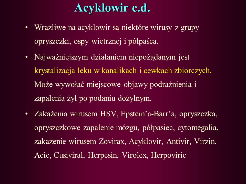 Acyklowir c.d. Wrażliwe na acyklowir są niektóre wirusy z grupy opryszczki, ospy wietrznej i półpaśca.