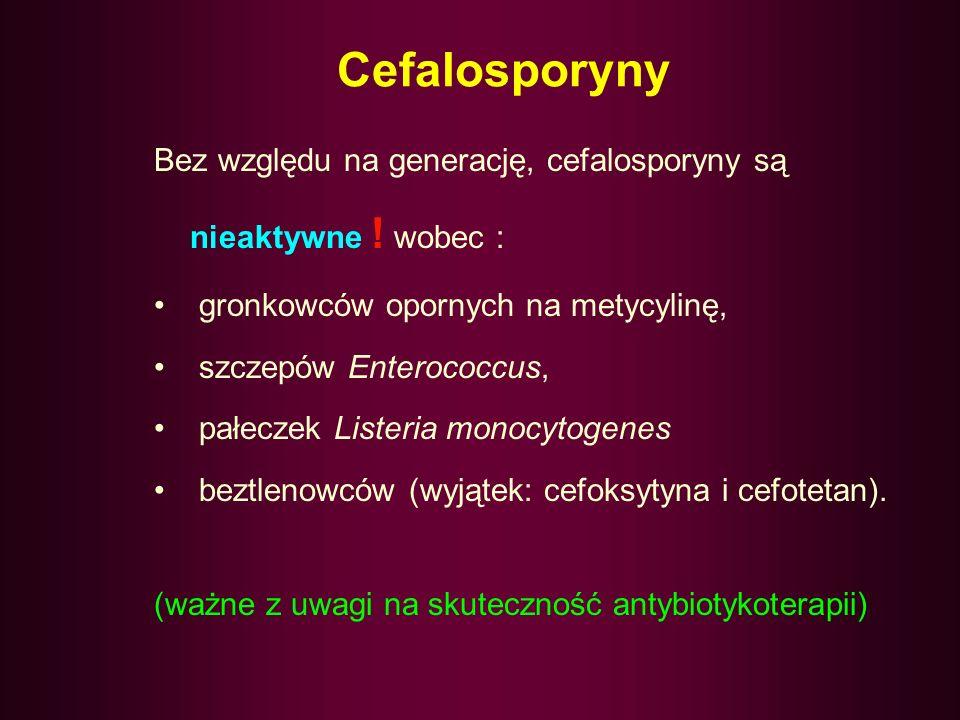 Cefalosporyny Bez względu na generację, cefalosporyny są nieaktywne ! wobec : gronkowców opornych na metycylinę,