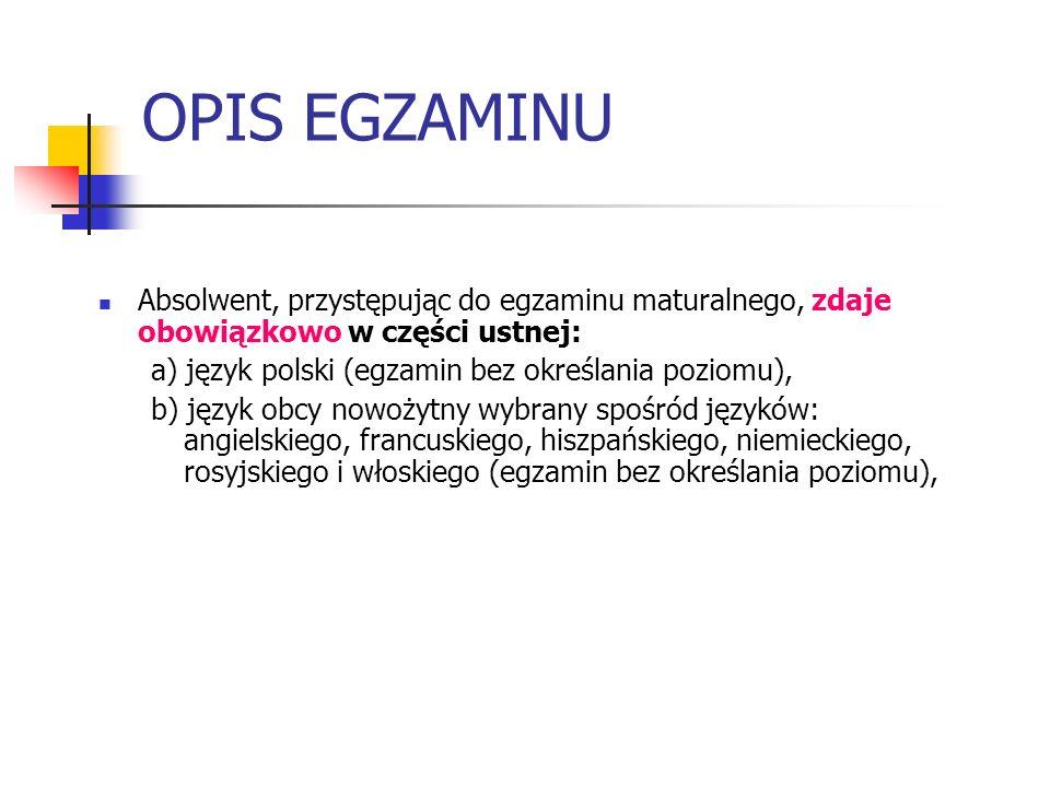 OPIS EGZAMINU Absolwent, przystępując do egzaminu maturalnego, zdaje obowiązkowo w części ustnej: a) język polski (egzamin bez określania poziomu),