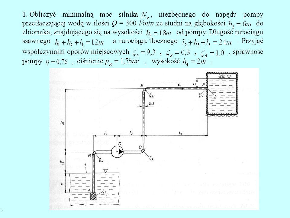Obliczyć minimalną moc silnika , niezbędnego do napędu pompy przetłaczającej wodę w ilości Q = 300 l/min ze studni na głębokości do zbiornika, znajdującego się na wysokości od pompy. Długość rurociągu ssawnego a rurociągu tłocznego . Przyjąć współczynniki oporów miejscowych , , , sprawność pompy , ciśnienie , wysokość .