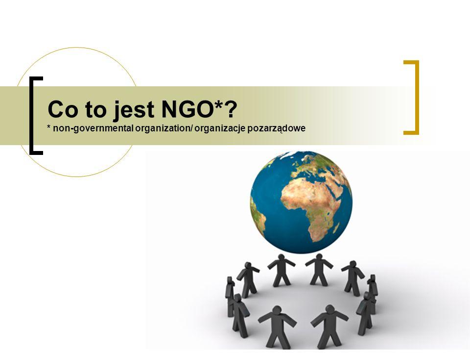 Co to jest NGO* * non-governmental organization/ organizacje pozarządowe