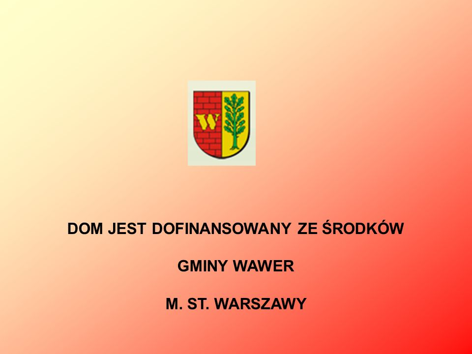 DOM JEST DOFINANSOWANY ZE ŚRODKÓW GMINY WAWER