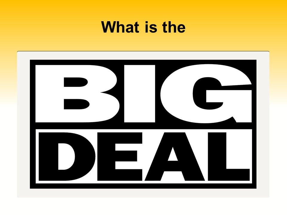 What is the What is the BIG DEAL…