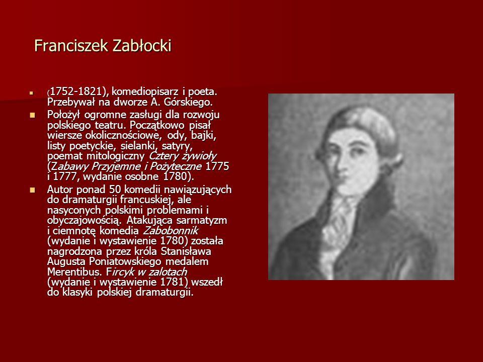 Franciszek Zabłocki(1752-1821), komediopisarz i poeta. Przebywał na dworze A. Górskiego.