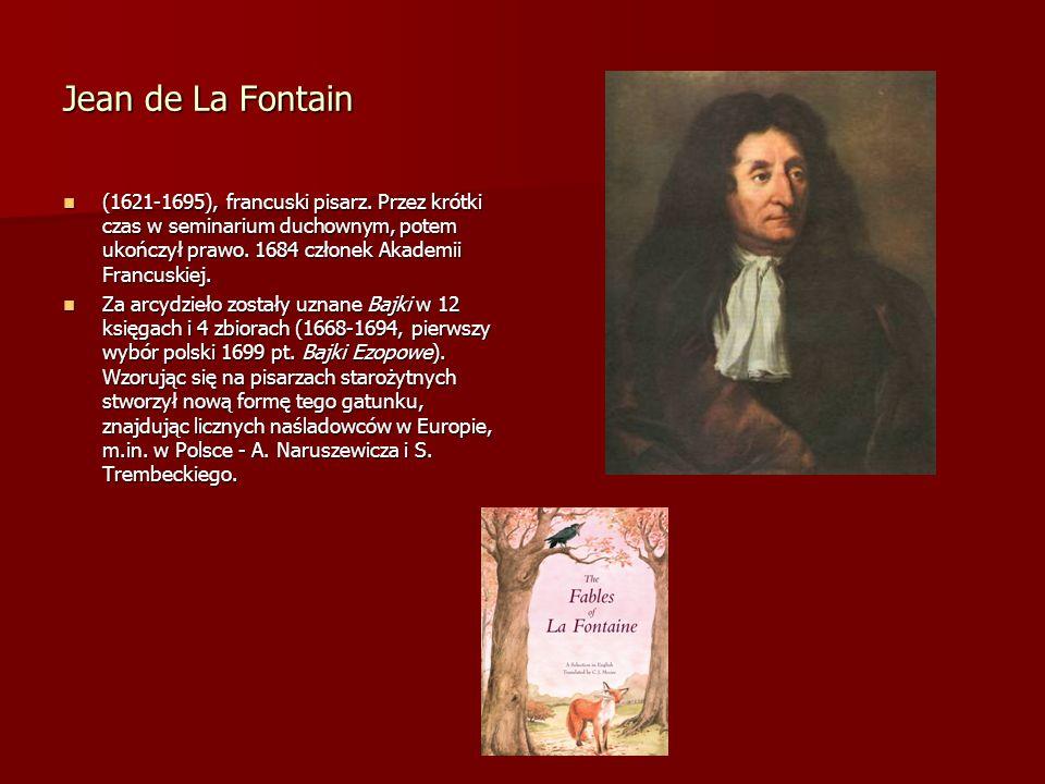 Jean de La Fontain(1621-1695), francuski pisarz. Przez krótki czas w seminarium duchownym, potem ukończył prawo. 1684 członek Akademii Francuskiej.