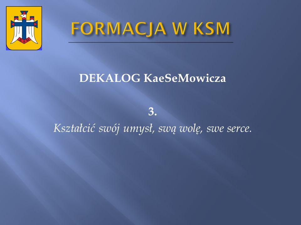 DEKALOG KaeSeMowicza 3. Kształcić swój umysł, swą wolę, swe serce.