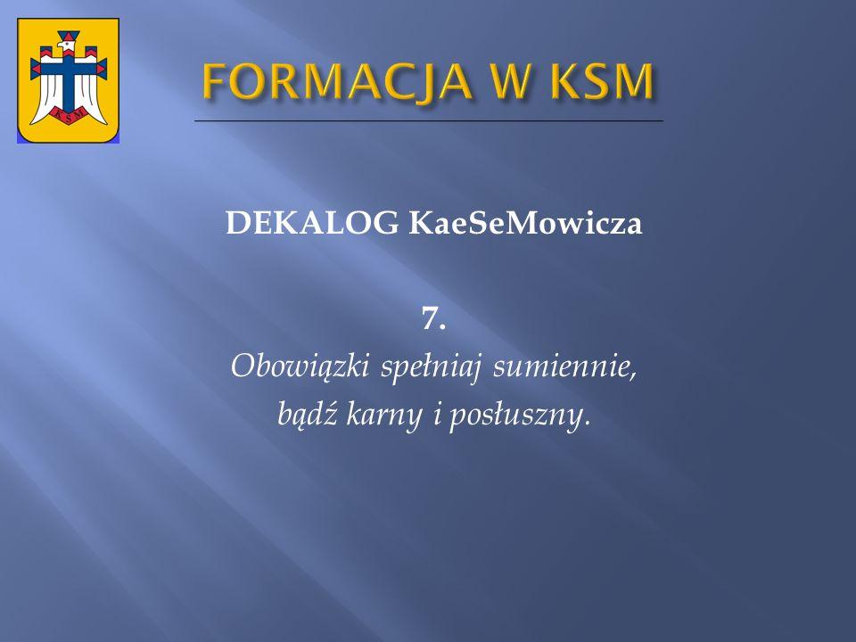 FORMACJA W KSM DEKALOG KaeSeMowicza 7. Obowiązki spełniaj sumiennie, bądź karny i posłuszny.
