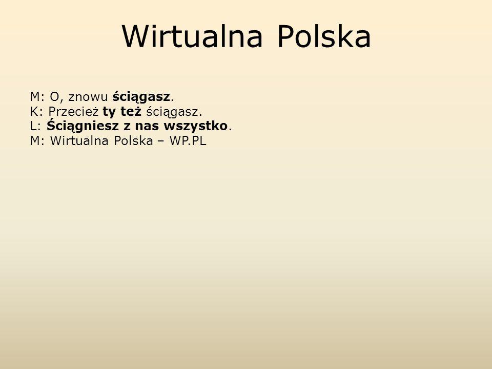 Wirtualna PolskaM: O, znowu ściągasz.K: Przecież ty też ściągasz.