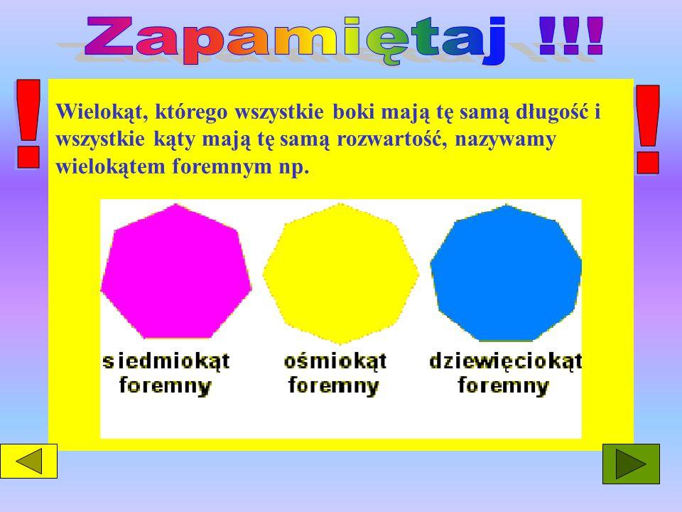 Zapamiętaj !!! ! Wielokąt, którego wszystkie boki mają tę samą długość i wszystkie kąty mają tę samą rozwartość, nazywamy wielokątem foremnym np.