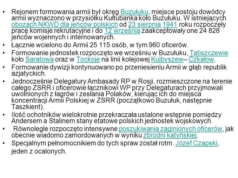 Rejonem formowania armii był okręg Buzułuku, miejsce postoju dowódcy armii wyznaczono w przysiółku Kułtubanka koło Buzułuku. W istniejących obozach NKWD dla jeńców polskich od 23 sierpnia 1941 roku rozpoczęły pracę komisje rekrutacyjne i do 12 września zaakceptowały one 24 828 jeńców wojennych i internowanych.