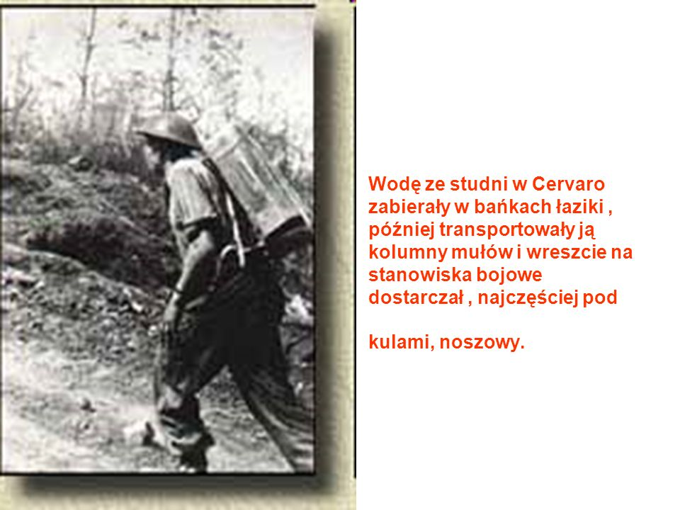 Wodę ze studni w Cervaro zabierały w bańkach łaziki , później transportowały ją kolumny mułów i wreszcie na stanowiska bojowe dostarczał , najczęściej pod kulami, noszowy.