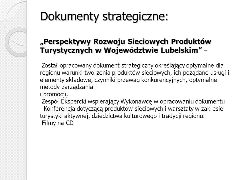 """Dokumenty strategiczne: """"Perspektywy Rozwoju Sieciowych Produktów Turystycznych w Województwie Lubelskim – Został opracowany dokument strategiczny określający optymalne dla regionu warunki tworzenia produktów sieciowych, ich pożądane usługi i elementy składowe, czynniki przewag konkurencyjnych, optymalne metody zarządzania i promocji, Zespół Ekspercki wspierający Wykonawcę w opracowaniu dokumentu Konferencja dotyczącą produktów sieciowych i warsztaty w zakresie turystyki aktywnej, dziedzictwa kulturowego i tradycji regionu."""