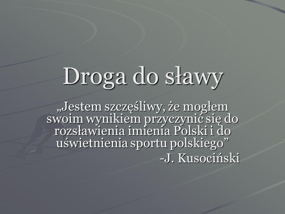 """Droga do sławy""""Jestem szczęśliwy, że mogłem swoim wynikiem przyczynić się do rozsławienia imienia Polski i do uświetnienia sportu polskiego"""