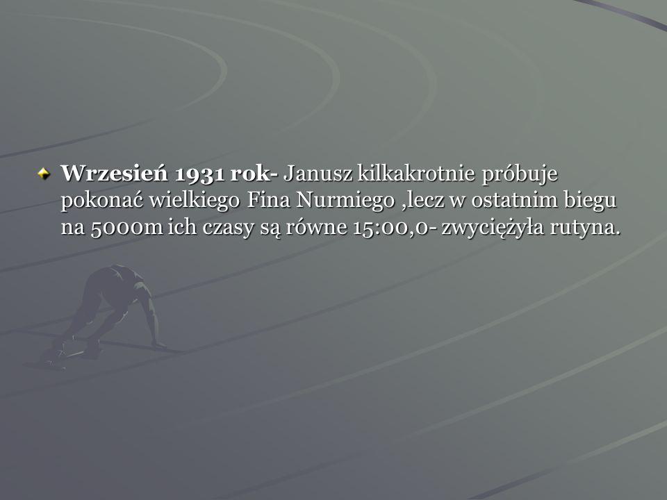 Wrzesień 1931 rok- Janusz kilkakrotnie próbuje pokonać wielkiego Fina Nurmiego ,lecz w ostatnim biegu na 5000m ich czasy są równe 15:00,0- zwyciężyła rutyna.