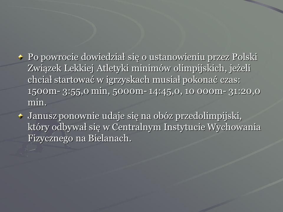 Po powrocie dowiedział się o ustanowieniu przez Polski Związek Lekkiej Atletyki minimów olimpijskich, jeżeli chciał startować w igrzyskach musiał pokonać czas: 1500m- 3:55,0 min, 5000m- 14:45,0, 10 000m- 31:20,0 min.