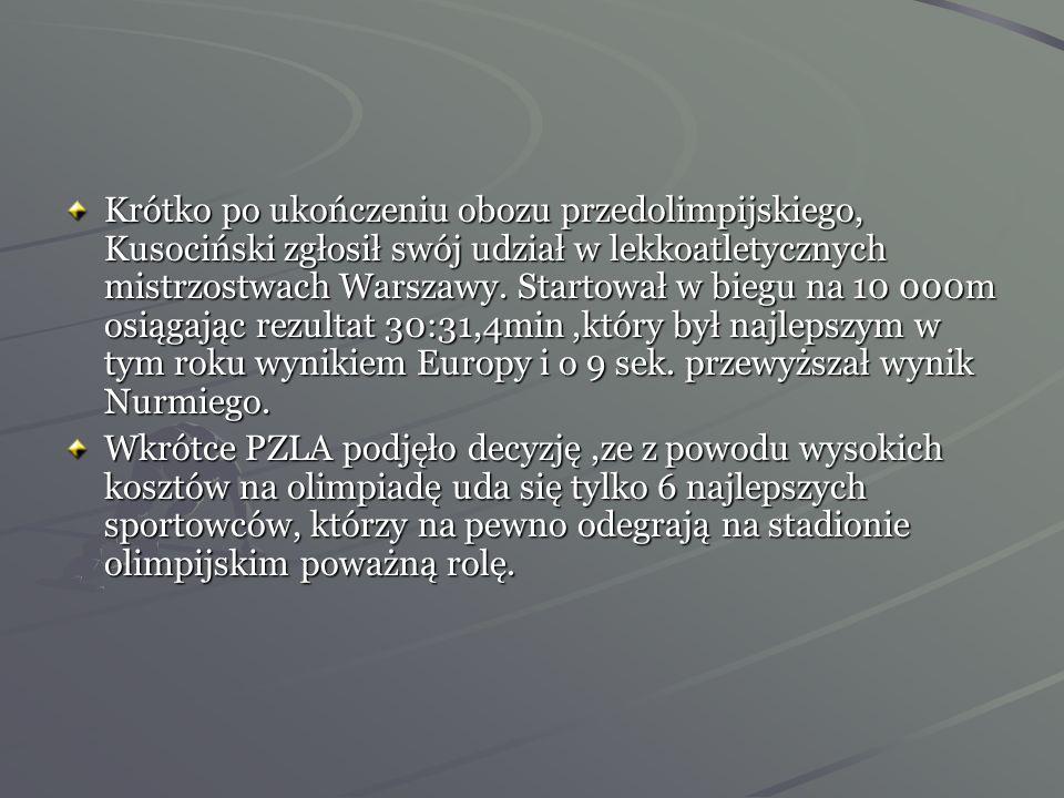 Krótko po ukończeniu obozu przedolimpijskiego, Kusociński zgłosił swój udział w lekkoatletycznych mistrzostwach Warszawy. Startował w biegu na 10 000m osiągając rezultat 30:31,4min ,który był najlepszym w tym roku wynikiem Europy i o 9 sek. przewyższał wynik Nurmiego.