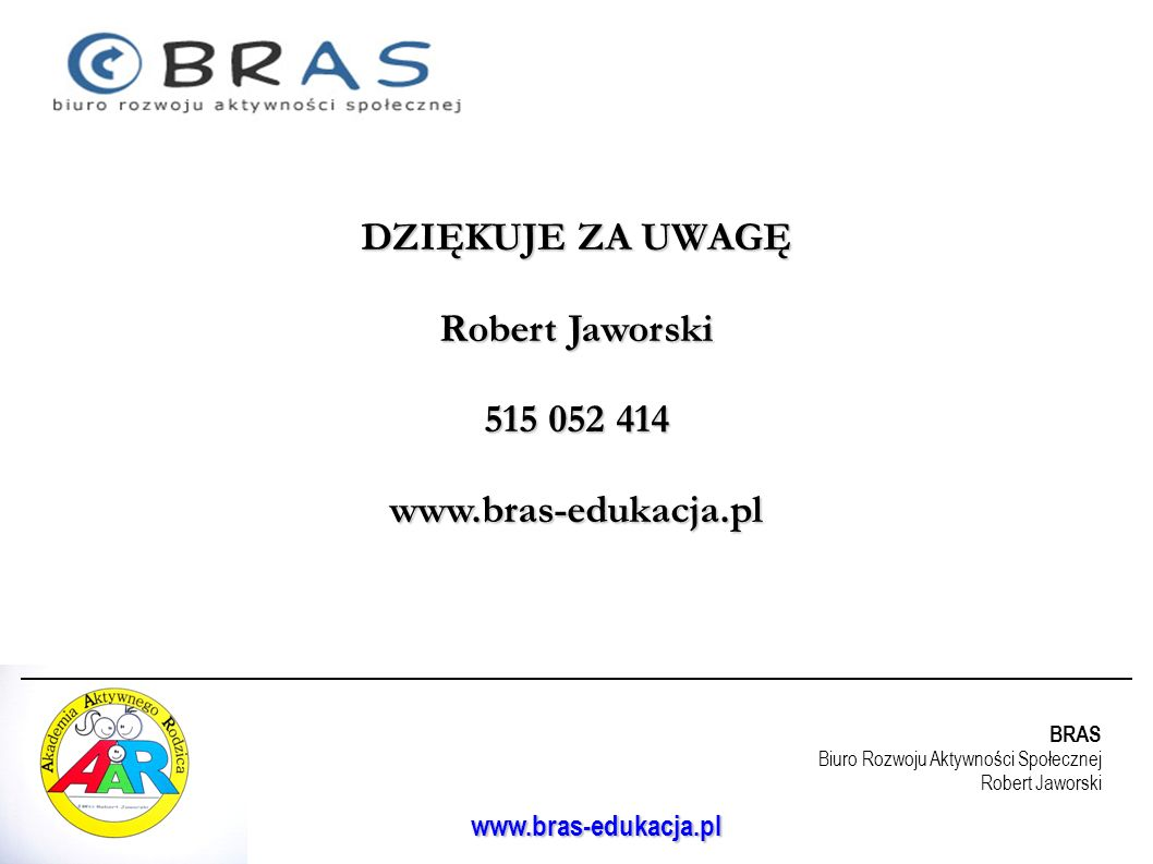 DZIĘKUJE ZA UWAGĘ Robert Jaworski 515 052 414 www.bras-edukacja.pl