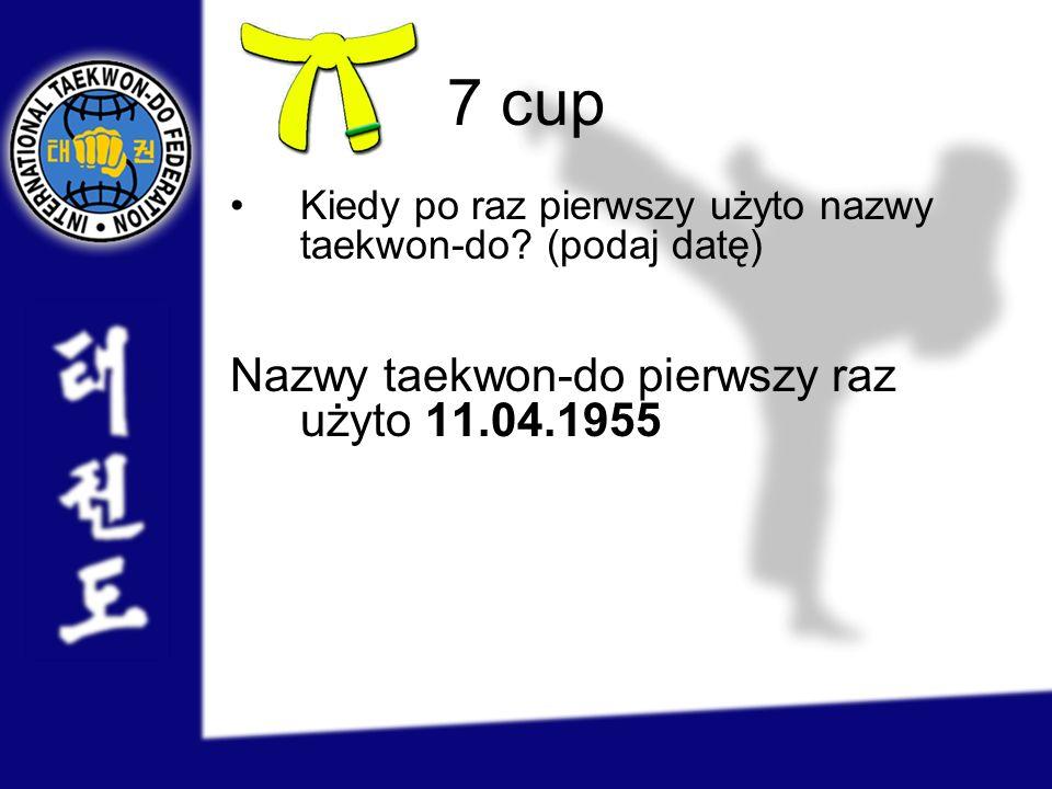 7 cup Nazwy taekwon-do pierwszy raz użyto 11.04.1955