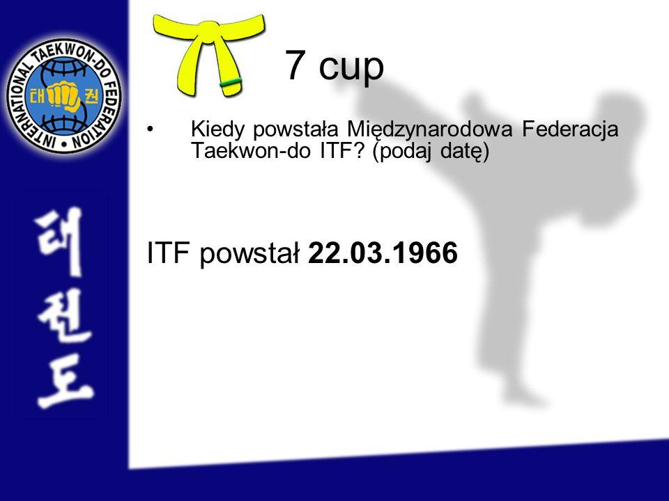 7 cup Kiedy powstała Międzynarodowa Federacja Taekwon-do ITF (podaj datę) ITF powstał 22.03.1966