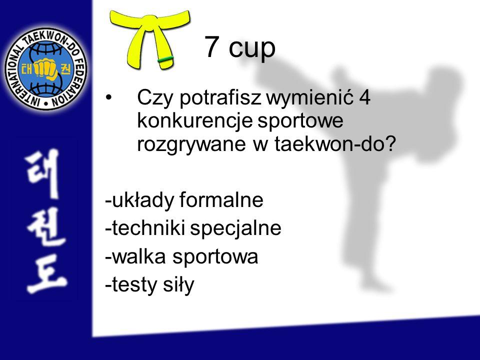 7 cup Czy potrafisz wymienić 4 konkurencje sportowe rozgrywane w taekwon-do -układy formalne. -techniki specjalne.