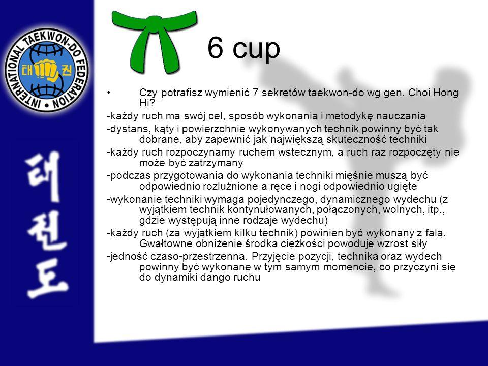 6 cup Czy potrafisz wymienić 7 sekretów taekwon-do wg gen. Choi Hong Hi -każdy ruch ma swój cel, sposób wykonania i metodykę nauczania.