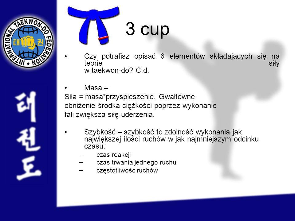 3 cup Czy potrafisz opisać 6 elementów składających się na teorie siły w taekwon-do C.d. Masa – Siła = masa*przyspieszenie. Gwałtowne.