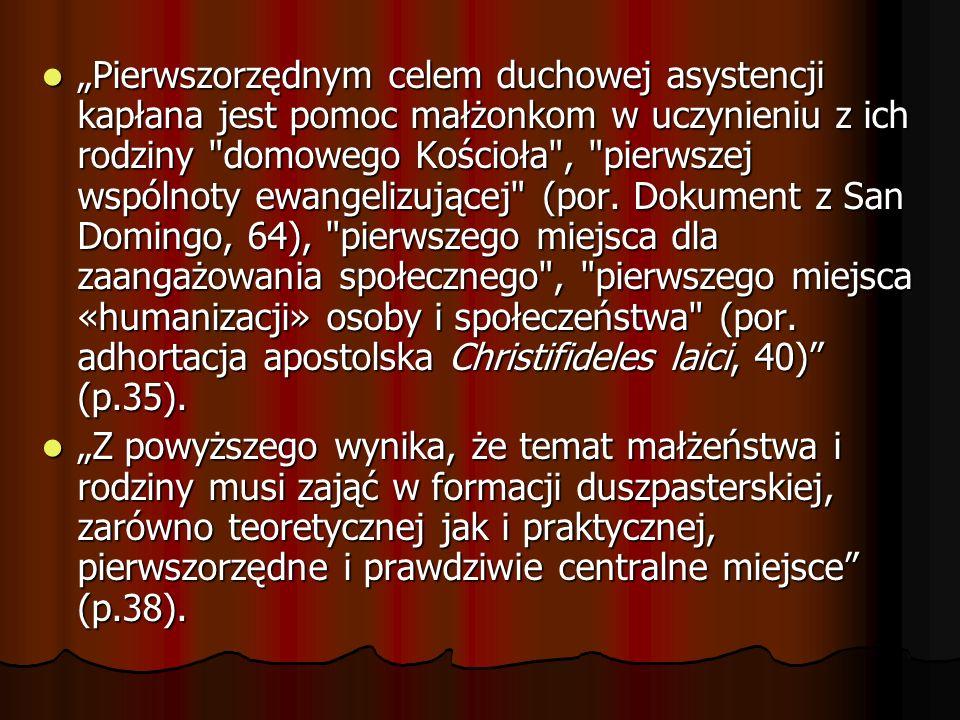 """""""Pierwszorzędnym celem duchowej asystencji kapłana jest pomoc małżonkom w uczynieniu z ich rodziny domowego Kościoła , pierwszej wspólnoty ewangelizującej (por. Dokument z San Domingo, 64), pierwszego miejsca dla zaangażowania społecznego , pierwszego miejsca «humanizacji» osoby i społeczeństwa (por. adhortacja apostolska Christifideles laici, 40) (p.35)."""