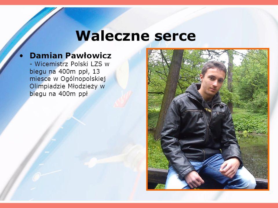 Waleczne serce Damian Pawłowicz - Wicemistrz Polski LZS w biegu na 400m ppł, 13 miesce w Ogólnopolskiej Olimpiadzie Młodzieży w biegu na 400m ppł.