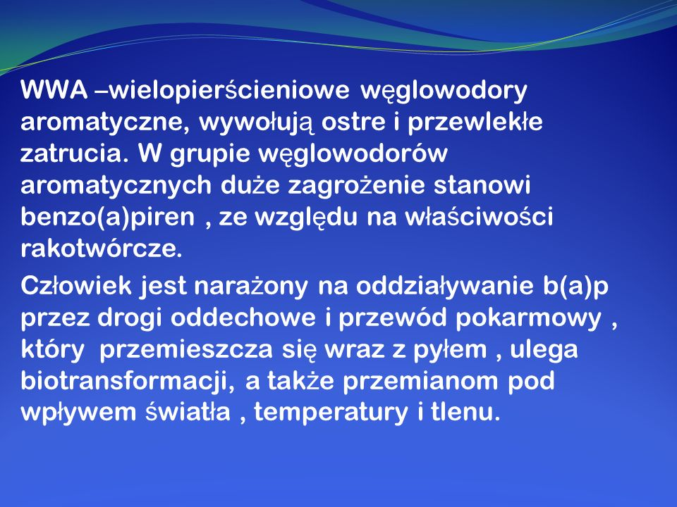 WWA –wielopierścieniowe węglowodory aromatyczne, wywołują ostre i przewlekłe zatrucia. W grupie węglowodorów aromatycznych duże zagrożenie stanowi benzo(a)piren , ze względu na właściwości rakotwórcze.