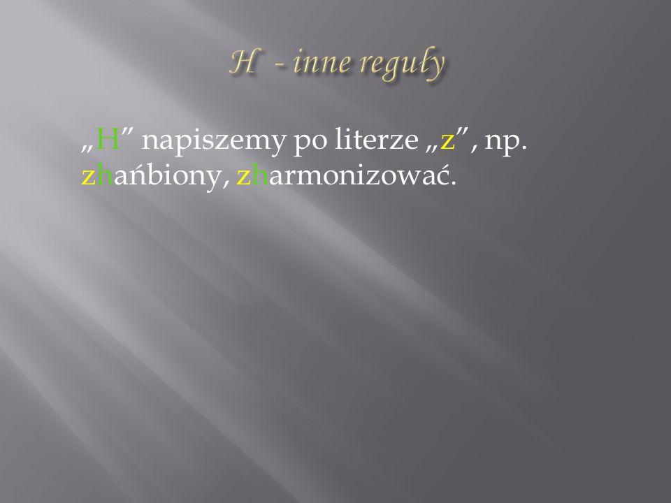 """H - inne reguły """"H napiszemy po literze """"z , np. zhańbiony, zharmonizować."""