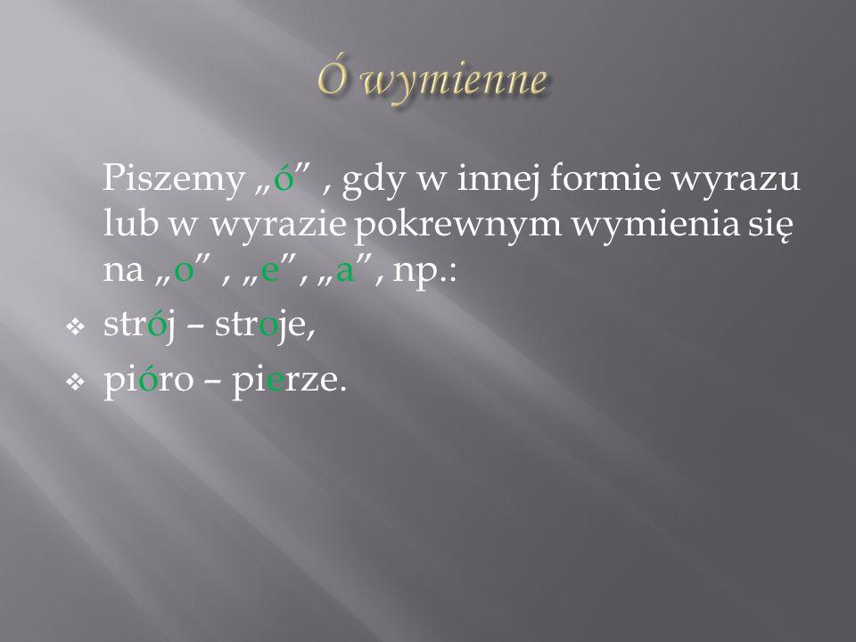 """Ó wymienne Piszemy """"ó , gdy w innej formie wyrazu lub w wyrazie pokrewnym wymienia się na """"o , """"e , """"a , np.:"""