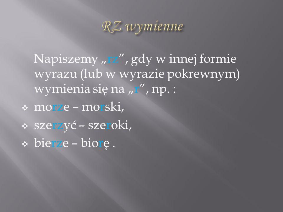 """RZ wymienne Napiszemy """"rz , gdy w innej formie wyrazu (lub w wyrazie pokrewnym) wymienia się na """"r , np. :"""