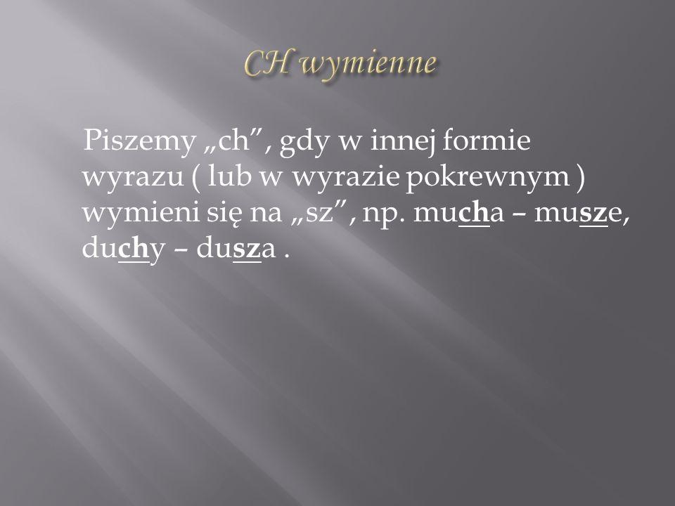 """CH wymienne Piszemy """"ch , gdy w innej formie wyrazu ( lub w wyrazie pokrewnym ) wymieni się na """"sz , np."""