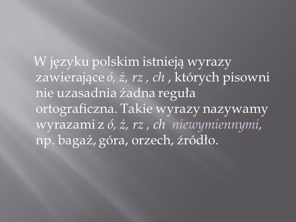 W języku polskim istnieją wyrazy zawierające ó, ż, rz , ch , których pisowni nie uzasadnia żadna reguła ortograficzna.