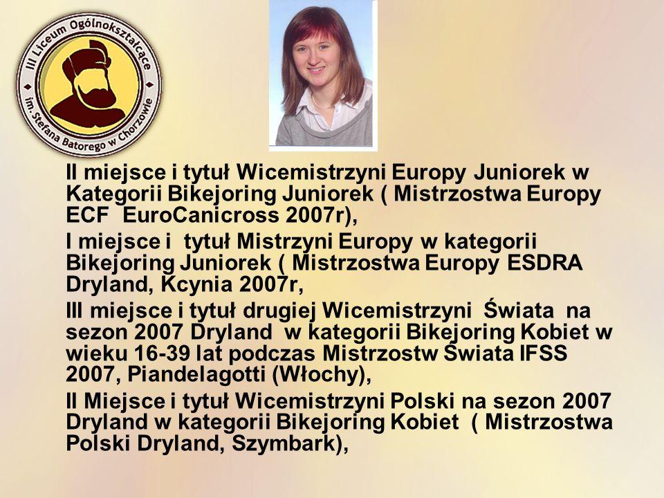 II miejsce i tytuł Wicemistrzyni Europy Juniorek w Kategorii Bikejoring Juniorek ( Mistrzostwa Europy ECF EuroCanicross 2007r),