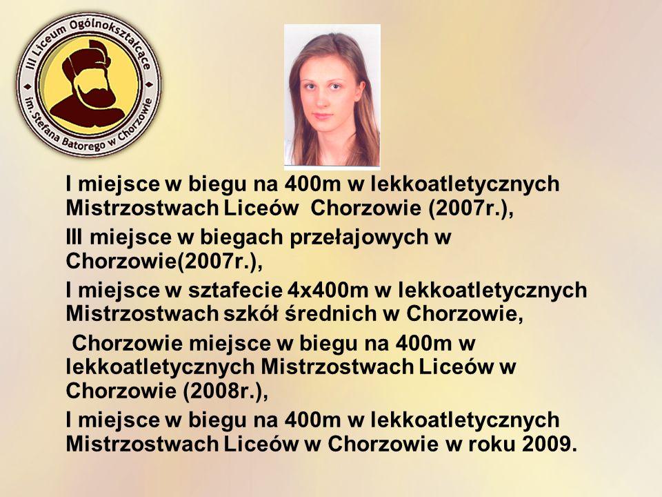 I miejsce w biegu na 400m w lekkoatletycznych Mistrzostwach Liceów Chorzowie (2007r.),