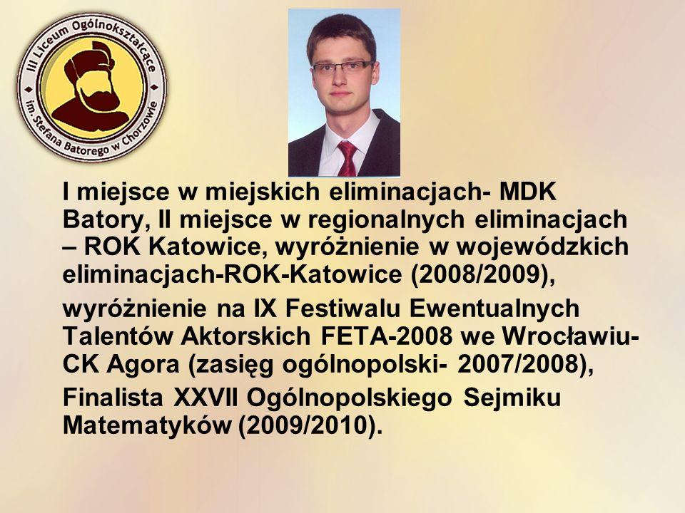 I miejsce w miejskich eliminacjach- MDK Batory, II miejsce w regionalnych eliminacjach – ROK Katowice, wyróżnienie w wojewódzkich eliminacjach-ROK-Katowice (2008/2009),
