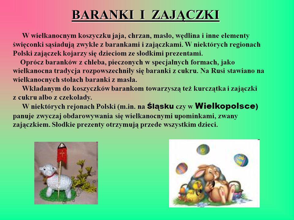 BARANKI I ZAJĄCZKI W wielkanocnym koszyczku jaja, chrzan, masło, wędlina i inne elementy święconki sąsiadują zwykle z barankami i zajączkami. W niektórych regionach Polski zajączek kojarzy się dzieciom ze słodkimi prezentami. Oprócz baranków z chleba, pieczonych w specjalnych formach, jako wielkanocna tradycja rozpowszechniły się baranki z cukru. Na Rusi stawiano na wielkanocnych stołach baranki z masła. Wkładanym do koszyczków barankom towarzyszą też kurczątka i zajączki