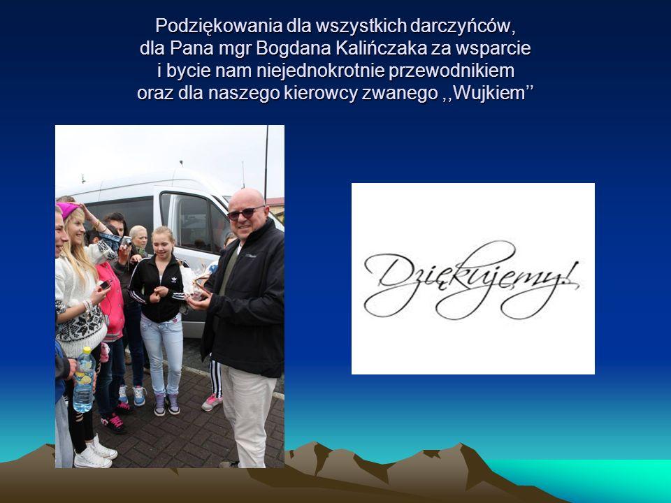Podziękowania dla wszystkich darczyńców, dla Pana mgr Bogdana Kalińczaka za wsparcie i bycie nam niejednokrotnie przewodnikiem oraz dla naszego kierowcy zwanego ,,Wujkiem''